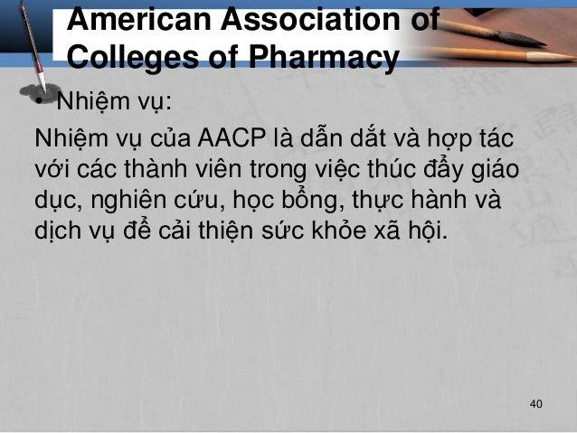 American Association of Colleges of Pharmacy • Nhiệm vụ: Nhiệm vụ của AACP là dẫn dắt và hợp tác với các thành viên trong ...