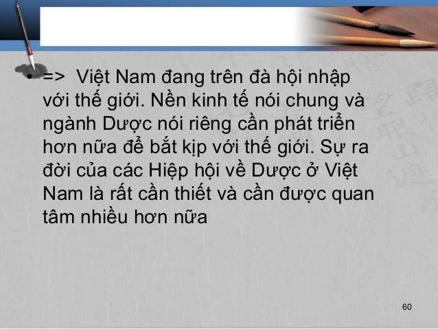 • => Việt Nam đang trên đà hội nhập với thế giới. Nền kinh tế nói chung và ngành Dược nói riêng cần phát triển hơn nữa để ...