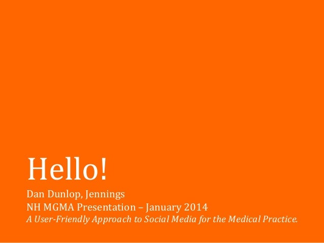 Hello! Dan Dunlop, Jennings NH MGMA Presentation – January 2014 A User-Friendly Approach to Social Media for the Medical P...