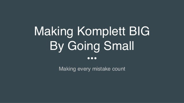 Making Komplett BIG By Going Small Making every mistake count
