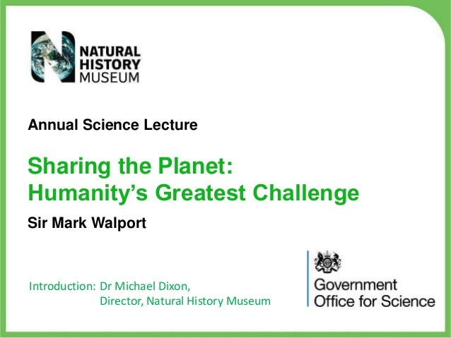 Annual Science Lecture  Sharing the Planet: Humanity's Greatest Challenge Sir Mark Walport  Introduction: Dr Michael Dixon...