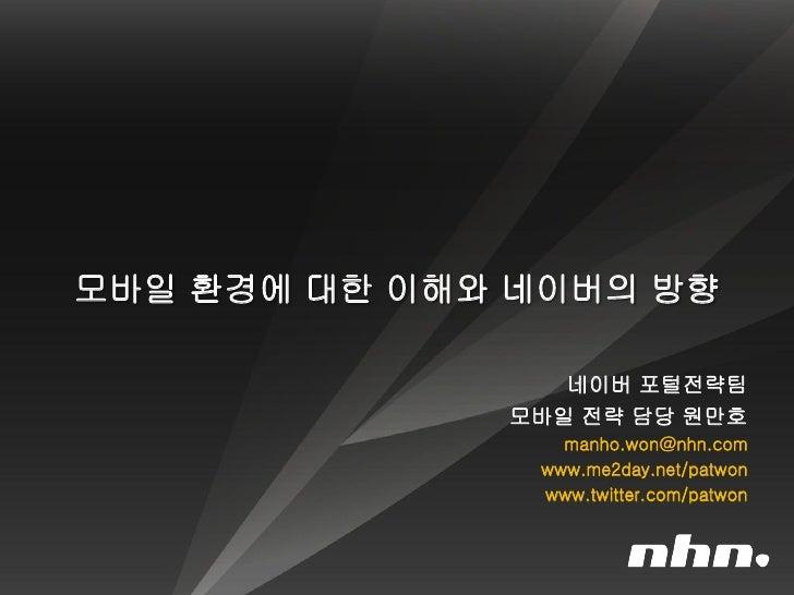 모바일 환경에 대한 이해와 네이버의 방향                   네이버 포털전략팀               모바일 전략 담당 원만호                  manho.won@nhn.com         ...