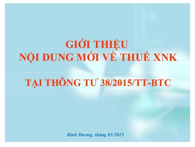 1 GIỚI THIỆU NỘI DUNG MỚI VỀ THUẾ XNK TẠI THÔNG TƯ 38/2015/TT-BTC Bình Dương, tháng 03/2015