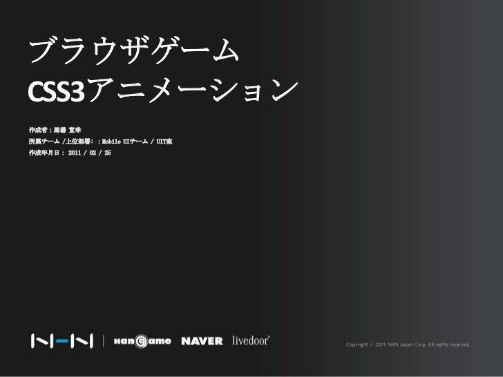 ブラウザゲーム<br />CSS3アニメーション<br />作成者:馬場 宣孝<br />所属チーム /上位部署: :Mobile UIチーム / UIT室<br />作成年月日: 2011 / 02 / 25<br />