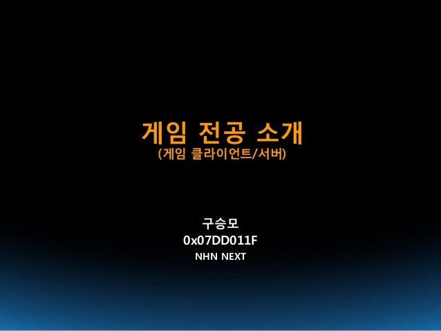 게임 전공 소개(게임 클라이언트/서버)     구승모  0x07DD011F   NHN NEXT