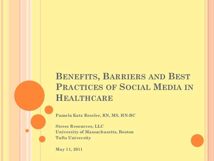 BENEFITS, BARRIERS AND BESTPRACTICES OF SOCIAL MEDIA INHEALTHCAREPamela Katz Ressler, RN, MS, HN-BCStress Resources, LLCUn...