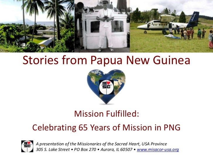 Stories from Papua New Guinea           Mission Fulfilled: Celebrating 65 Years of Mission in PNG  A presentation of the M...