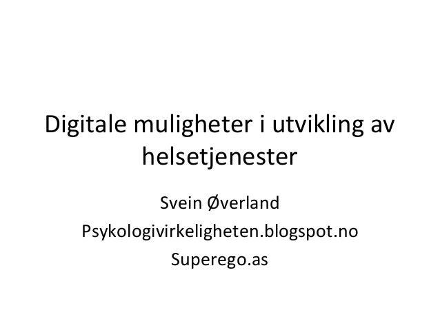 Digitale muligheter i utvikling av helsetjenester Svein Øverland Psykologivirkeligheten.blogspot.no Superego.as