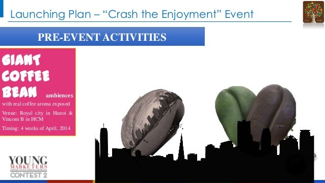 """Launching Plan – """"Crash the Enjoyment"""" Event PRE-EVENT ACTIVITIES  GIANT COFFEE BEAN ambiences with real coffee aroma expo..."""