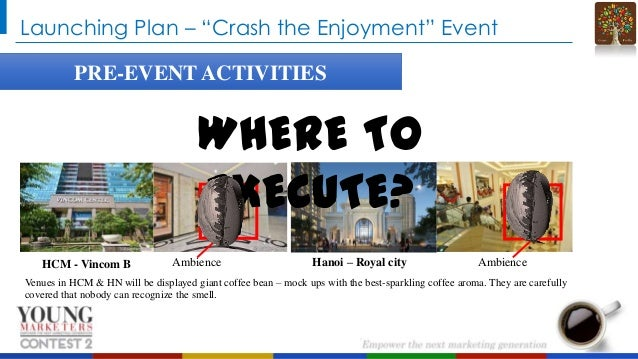 """Launching Plan – """"Crash the Enjoyment"""" Event PRE-EVENT ACTIVITIES  WHERE TO EXECUTE? HCM - Vincom B  Ambience  Hanoi – Roy..."""