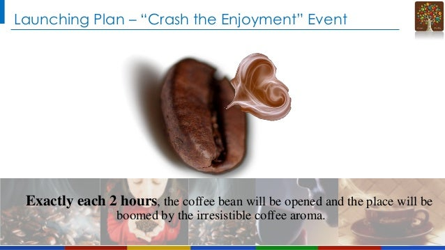 """Launching Plan – """"Crash the Enjoyment"""" Event  Exactly each 2 hours, the coffee bean will be opened and the place will be b..."""