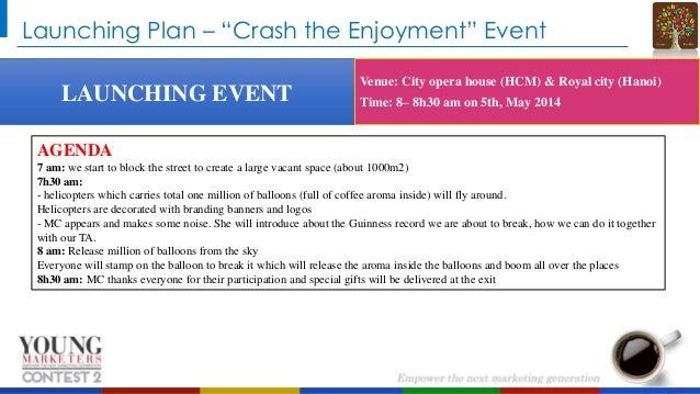 "Launching Plan – ""Crash the Enjoyment"" Event LAUNCHING EVENT  Venue: City opera house (HCM) & Royal city (Hanoi) Time: 8– ..."