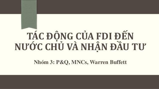 TÁC ĐỘNG CỦA FDI ĐẾN NƯỚC CHỦ VÀ NHẬN ĐẦU TƯ Nhóm 3: P&Q, MNCs, Warren Buffett