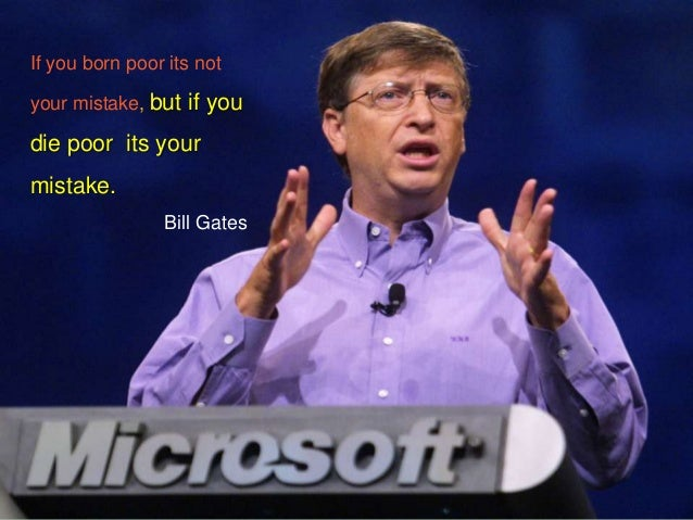 If you born poor its notyour mistake, but if youdie poor its yourmistake.Bill Gates