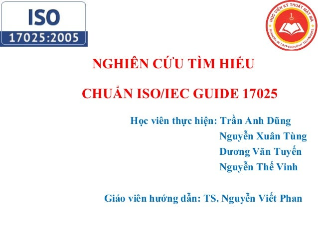 NGHIÊN CỨU TÌM HIỂU CHUẨN ISO/IEC GUIDE 17025 Học viên thực hiện: Trần Anh Dũng Nguyễn Xuân Tùng Dương Văn Tuyến Nguyễn Th...