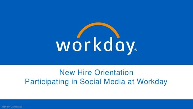 New Hire Orientation Participating in Social Media at Workday Workday Confidential