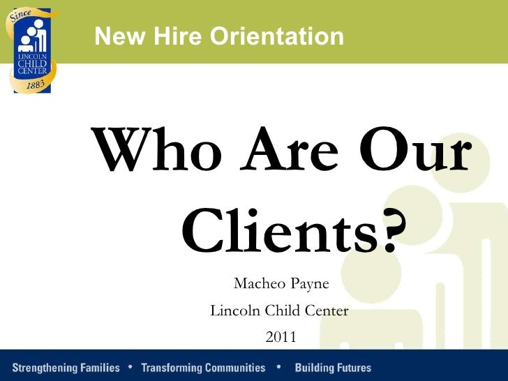 Who Are Our Clients? Macheo Payne Lincoln Child Center  2011 New Hire Orientation