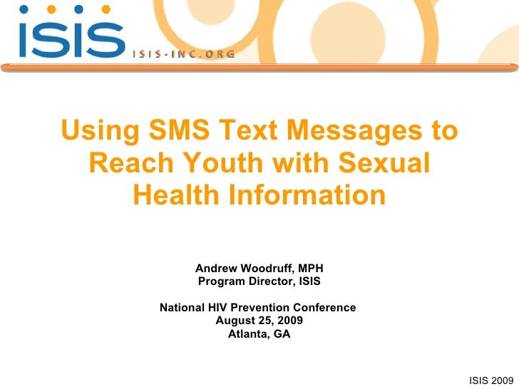 Using SMS Text Messages to Reach Youth with Sexual Health Information Andrew Woodruff, MPH Program Director, ISIS National...