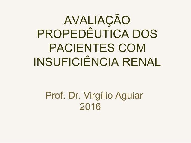 AVALIAÇÃO PROPEDÊUTICA DOS PACIENTES COM INSUFICIÊNCIA RENAL Prof. Dr. Virgílio Aguiar 2016