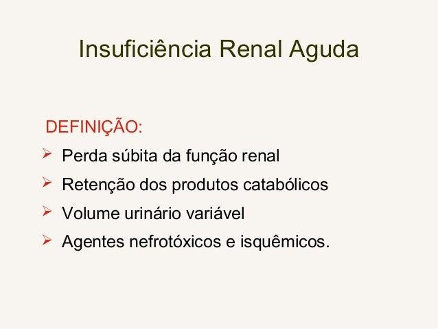 Insuficiência Renal Aguda DEFINIÇÃO:  Perda súbita da função renal  Retenção dos produtos catabólicos  Volume urinário ...