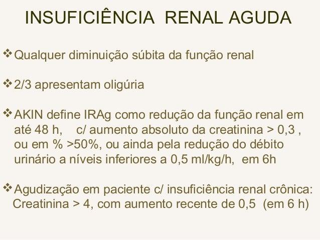 INSUFICIÊNCIA RENAL AGUDA Qualquer diminuição súbita da função renal 2/3 apresentam oligúria AKIN define IRAg como redu...