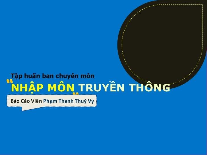 Tập huấn ban chuyên mônNHẬP MÔN TRUYỀN THÔNGBáo Cáo Viên Phạm Thanh Thuý Vy