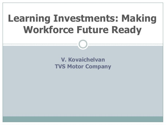 Learning Investments: Making   Workforce Future Ready          V. Kovaichelvan        TVS Motor Company