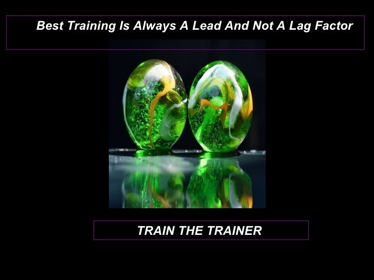 TRAIN THE TRAINER Best Training Is Always A Lead And Not A Lag Factor