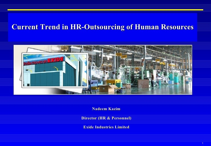 Current Trend in HR-Outsourcing of Human Resources Nadeem Kazim Director (HR & Personnel) Exide Industries Limited