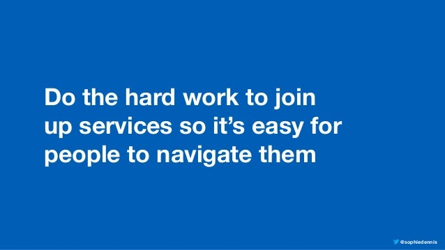 @sophiedennis Do the hard work to join up services so it's easy for people to navigate them