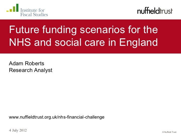 Future funding scenarios for theNHS and social care in EnglandAdam RobertsResearch Analystwww.nuffieldtrust.org.uk/nhs-fin...
