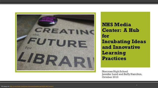 NHS Media Center: A Hub for Incubating Ideas and Innovative Learning Practices Norcross High School Jennifer Lund and Buff...