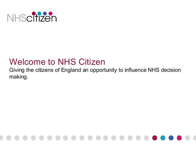 Welcome to NHS Citizen Giving the citizens of England an opportunity to influence NHS decision making.