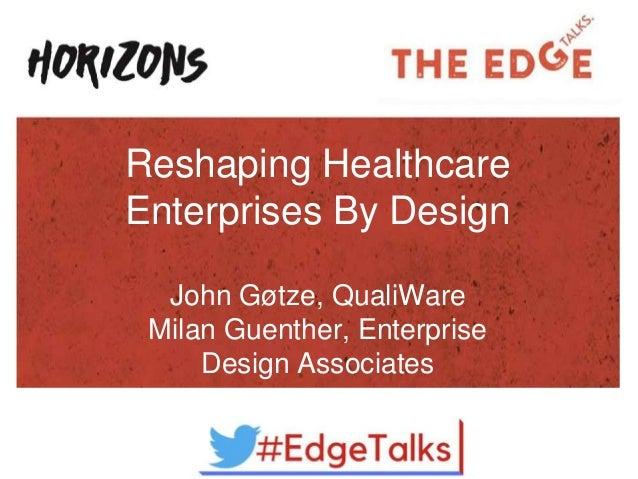 Reshaping Healthcare Enterprises By Design John Gøtze, QualiWare Milan Guenther, Enterprise Design Associates