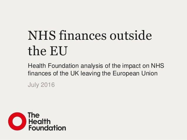NHS finances outside the EU Health Foundation analysis of the impact on NHS finances of the UK leaving the European Union ...