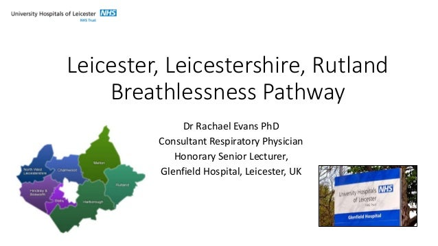 Leicester, Leicestershire, Rutland Breathlessness Pathway Dr Rachael Evans PhD Consultant Respiratory Physician Honorary S...