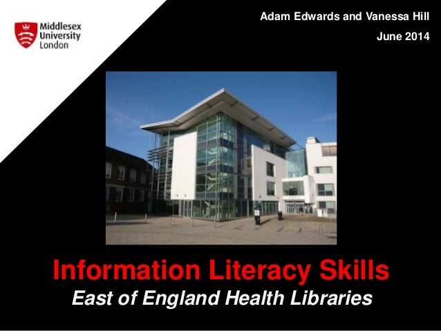 Adam Edwards and Vanessa Hill June 2014 Information Literacy Skills East of England Health Libraries