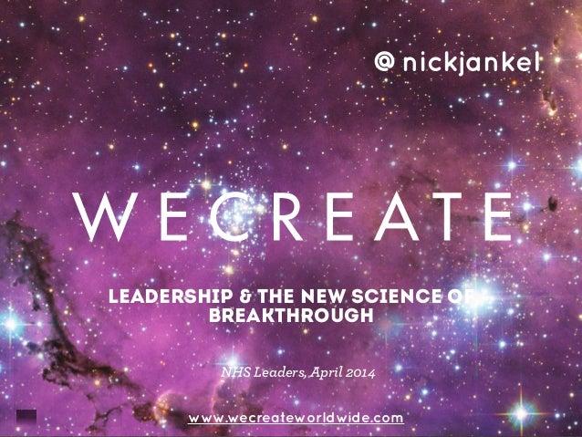 leadership & the new science of breakthrough www.wecreateworldwide.com @nickjankel NHS Leaders, April 2014