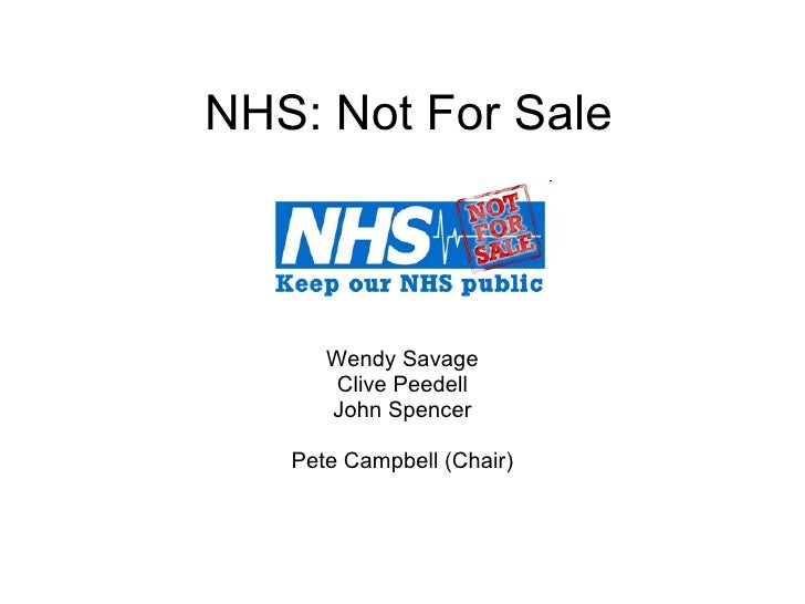 NHS: Not For Sale Wendy Savage Clive Peedell John Spencer Pete Campbell (Chair)