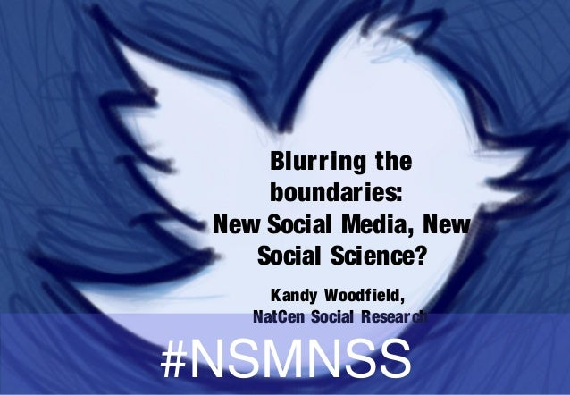 Blurring the boundaries: New Social Media, New Social Science? Kandy Woodfield, NatCen Social Research #NSMNSS