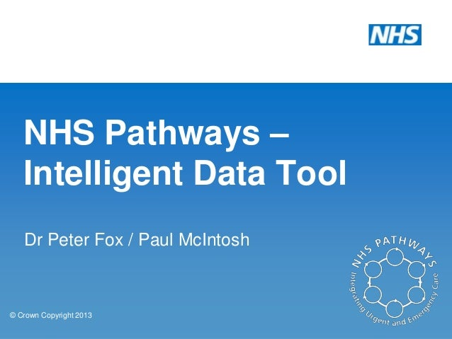 NHS Pathways – Intelligent Data Tool Dr Peter Fox / Paul McIntosh  © Crown Copyright 2013