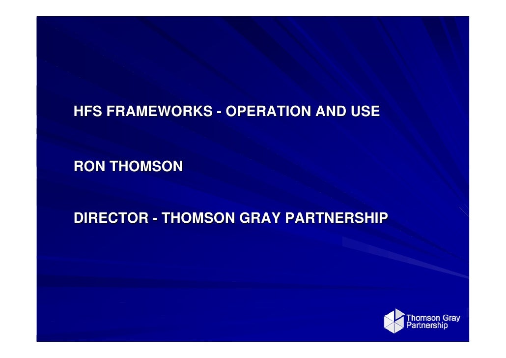 HFS FRAMEWORKS - OPERATION AND USE   RON THOMSON   DIRECTOR - THOMSON GRAY PARTNERSHIP