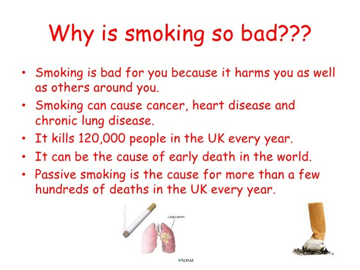"why is smoking bad for you Don't ever start smoking if you already smoke, quit cholesterol and raise your ldl (""bad"") cholesterol smoking also increases your triglyceride level."
