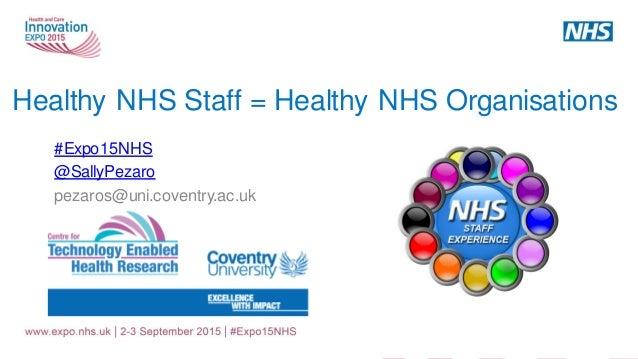 Healthy NHS Staff = Healthy NHS Organisations #Expo15NHS @SallyPezaro pezaros@uni.coventry.ac.uk