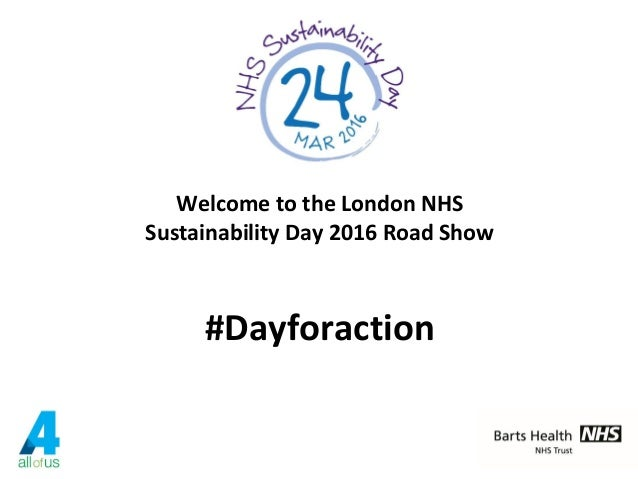 Welcome to the London NHS Sustainability Day 2016 Road Show #Dayforaction