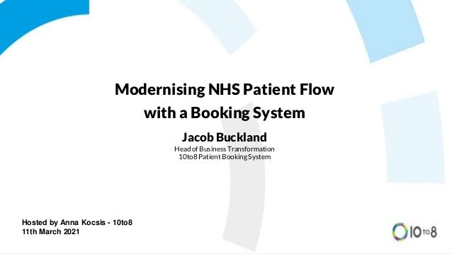 Hosted by Anna Kocsis - 10to8 11th March 2021 Modernising NHS Patient Flow with a Booking System Jacob Buckland Head of Bu...