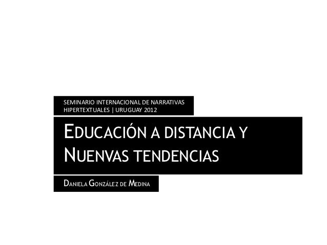 SEMINARIO INTERNACIONAL DE NARRATIVASHIPERTEXTUALES | URUGUAY 2012EDUCACIÓN A DISTANCIA YNUENVAS TENDENCIASDANIELA GONZÁLE...