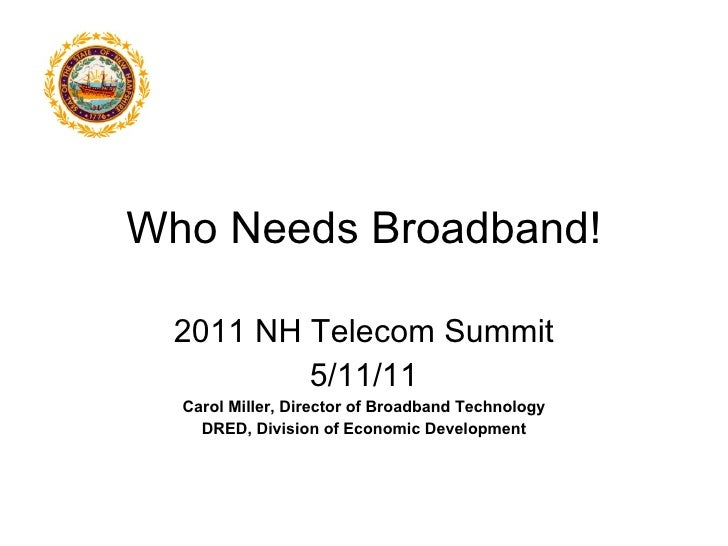 Who Needs Broadband! 2011 NH Telecom Summit 5/11/11 Carol Miller, Director of Broadband Technology DRED, Division of Econo...