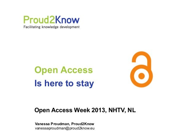 Open Access Is here to stay Open Access Week 2013, NHTV, NL Vanessa Proudman, Proud2Know vanessaproudman@proud2know.eu
