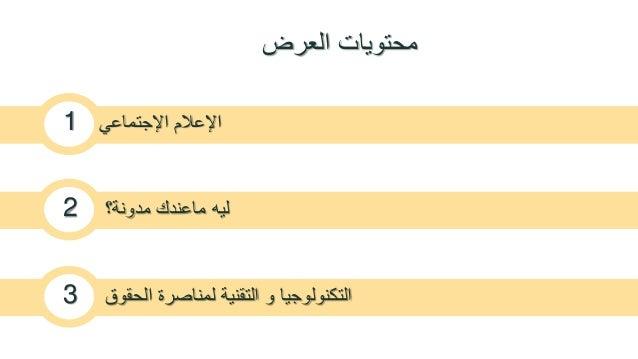 محتويات العرض  الإعلام الإجتماعي 1  ليه ماعندك مدونة؟ 2  التكنولوجيا و التقنية لمناصرة الحقوق 3